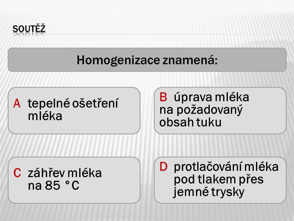 Homogenizace znamená: Atepelné ošetření mléka Czáhřev mléka na 85 °C Dprotlačování mléka pod tlakem přes jemné trysky Búprava mléka na požadovaný obsa