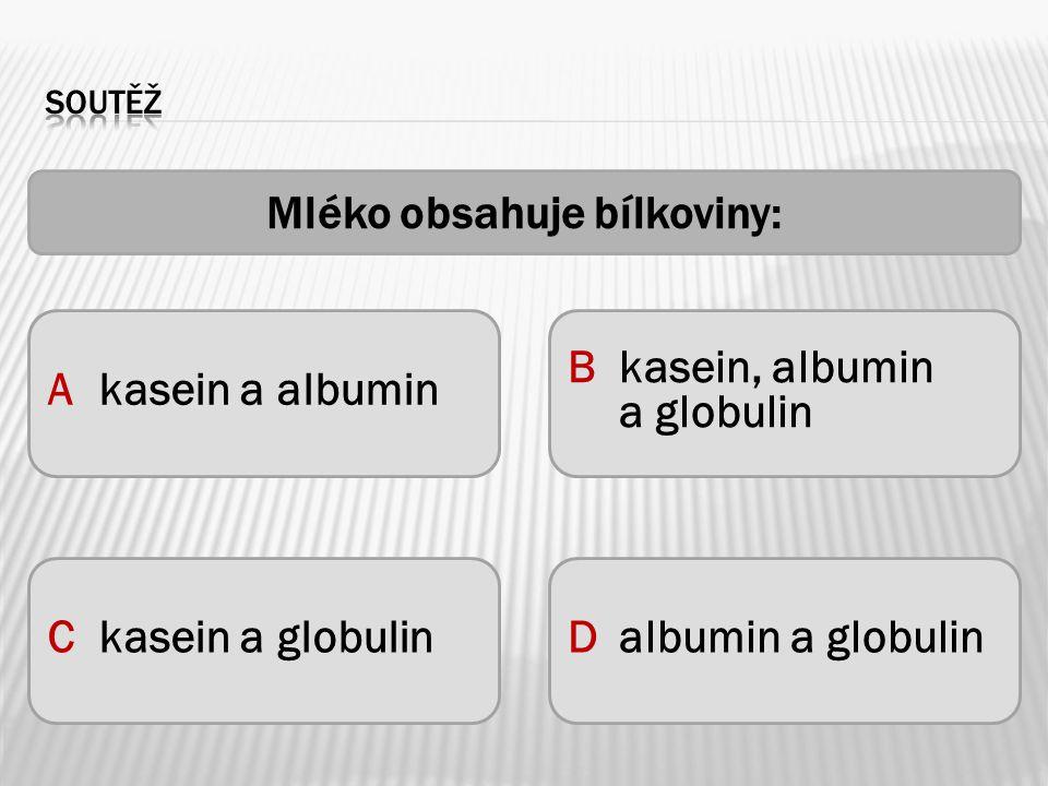 Akasein a albumin Bkasein, albumin a globulin Ckasein a globulinDalbumin a globulin Mléko obsahuje bílkoviny: