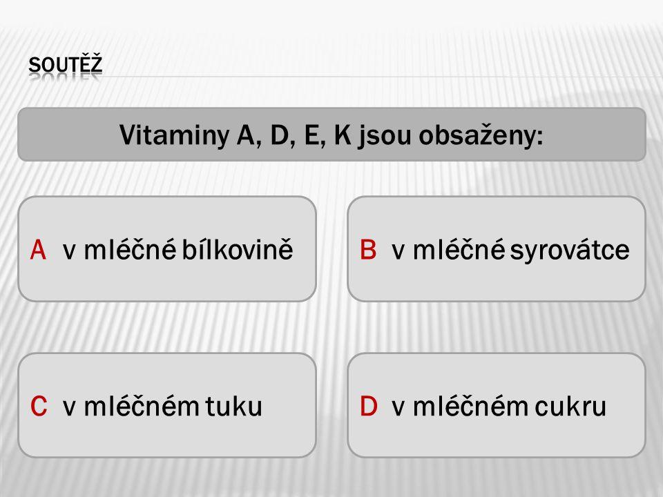 Vitaminy A, D, E, K jsou obsaženy: Av mléčné bílkoviněBv mléčné syrovátce Cv mléčném tukuDv mléčném cukru