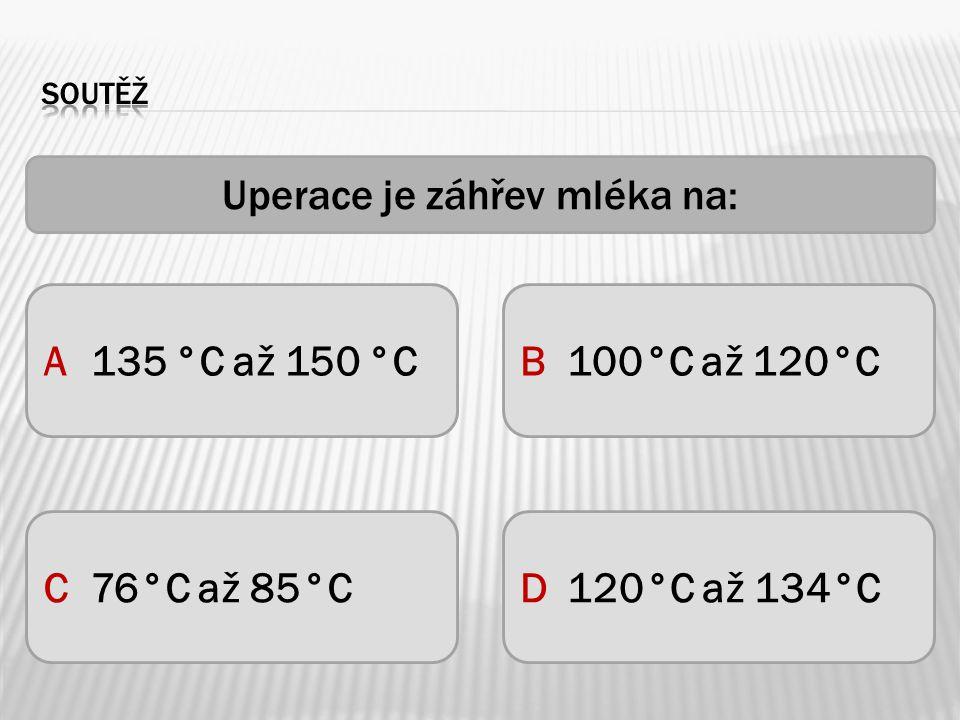Uperace je záhřev mléka na: A135 °C až 150 °C C76°C až 85°CD120°C až 134°C B100°C až 120°C