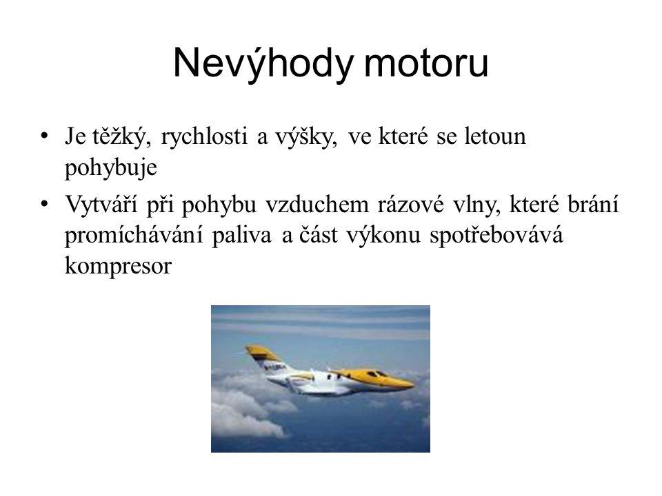 Nevýhody motoru Je těžký, rychlosti a výšky, ve které se letoun pohybuje Vytváří při pohybu vzduchem rázové vlny, které brání promíchávání paliva a část výkonu spotřebovává kompresor