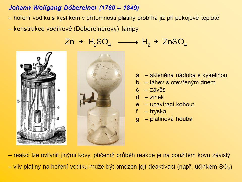 Johann Wolfgang Döbereiner (1780 – 1849) – hoření vodíku s kyslíkem v přítomnosti platiny probíhá již při pokojové teplotě – konstrukce vodíkové (Döbe