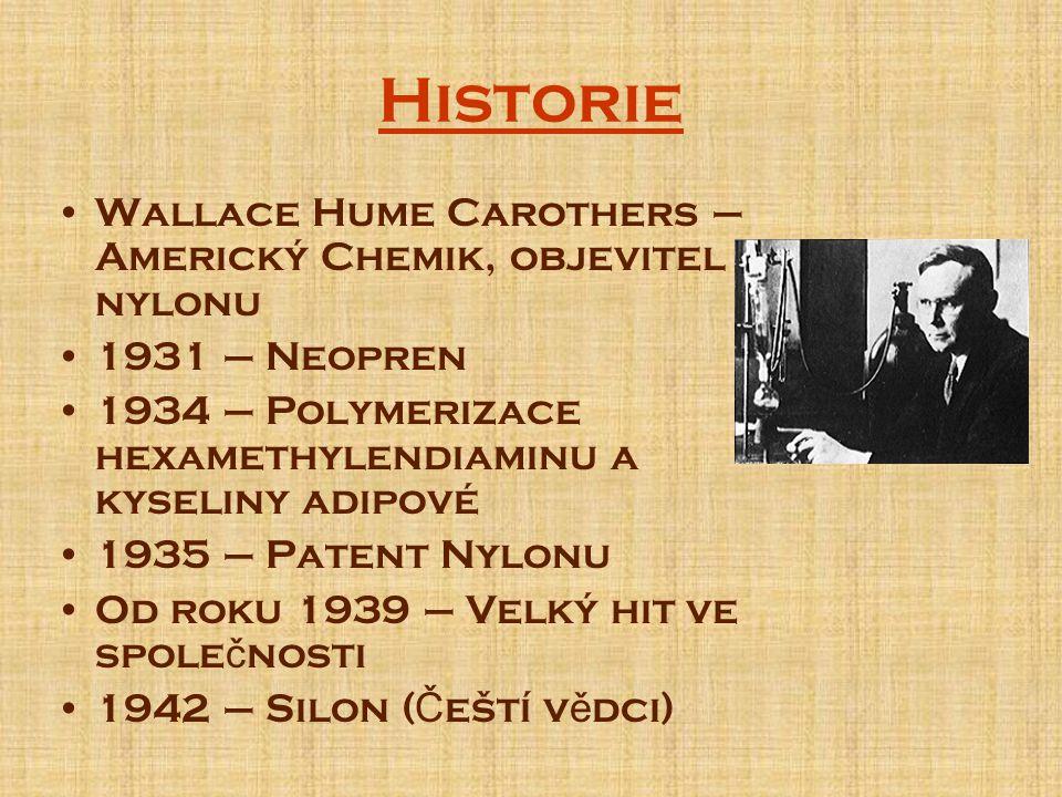 Historie Wallace Hume Carothers – Americký Chemik, objevitel nylonu 1931 – Neopren 1934 – Polymerizace hexamethylendiaminu a kyseliny adipové 1935 – Patent Nylonu Od roku 1939 – Velký hit ve spole č nosti 1942 – Silon ( Č eští v ě dci)