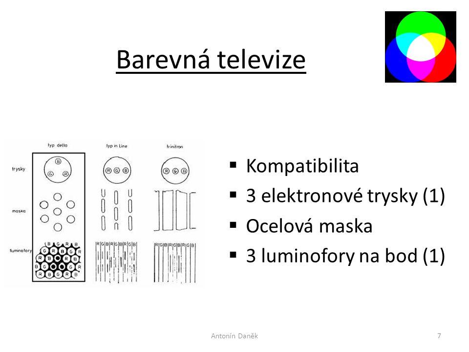 Barevná televize  Kompatibilita  3 elektronové trysky (1)  Ocelová maska  3 luminofory na bod (1) Antonín Daněk7