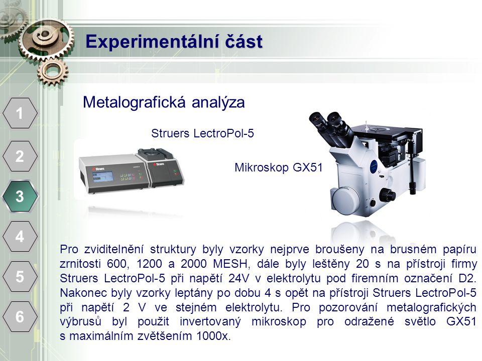 Experimentální část 1 2 3 4 5 6 Metalografická analýza Mikroskop GX51 Pro zviditelnění struktury byly vzorky nejprve broušeny na brusném papíru zrnitosti 600, 1200 a 2000 MESH, dále byly leštěny 20 s na přístroji firmy Struers LectroPol-5 při napětí 24V v elektrolytu pod firemním označení D2.