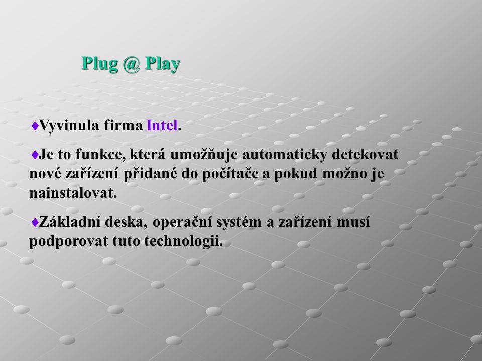 Plug @ Play  Vyvinula firma Intel.  Je to funkce, která umožňuje automaticky detekovat nové zařízení přidané do počítače a pokud možno je nainstalov