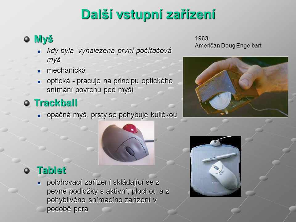 Další vstupní zařízení Myš kdy byla vynalezena první počítačová myš kdy byla vynalezena první počítačová myš mechanická mechanická optická - pracuje na principu optického snímání povrchu pod myší optická - pracuje na principu optického snímání povrchu pod myšíTrackball opačná myš, prsty se pohybuje kuličkou opačná myš, prsty se pohybuje kuličkou Tablet Tablet polohovací zařízení skládající se z pevné podložky s aktivní, plochou a z pohyblivého snímacího zařízení v podobě pera polohovací zařízení skládající se z pevné podložky s aktivní, plochou a z pohyblivého snímacího zařízení v podobě pera 1963 Američan Doug Engelbart