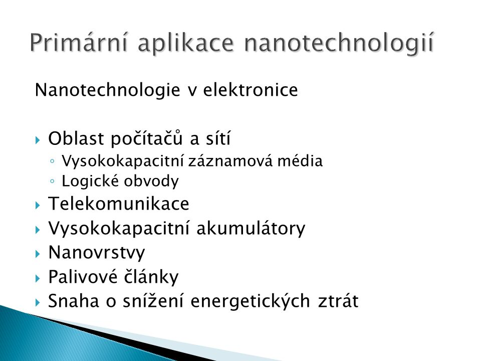 Nanotechnologie v elektronice  Oblast počítačů a sítí ◦ Vysokokapacitní záznamová média ◦ Logické obvody  Telekomunikace  Vysokokapacitní akumulátory  Nanovrstvy  Palivové články  Snaha o snížení energetických ztrát