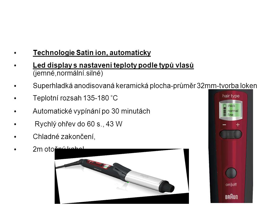 Technologie Satin ion, automaticky Led display s nastaveni teploty podle typů vlasů (jemné,normální.silné) Superhladká anodisovaná keramická plocha-pr