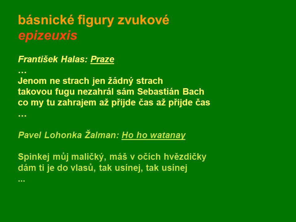 básnické figury zvukové epizeuxis František Halas: Praze … Jenom ne strach jen žádný strach takovou fugu nezahrál sám Sebastián Bach co my tu zahrajem