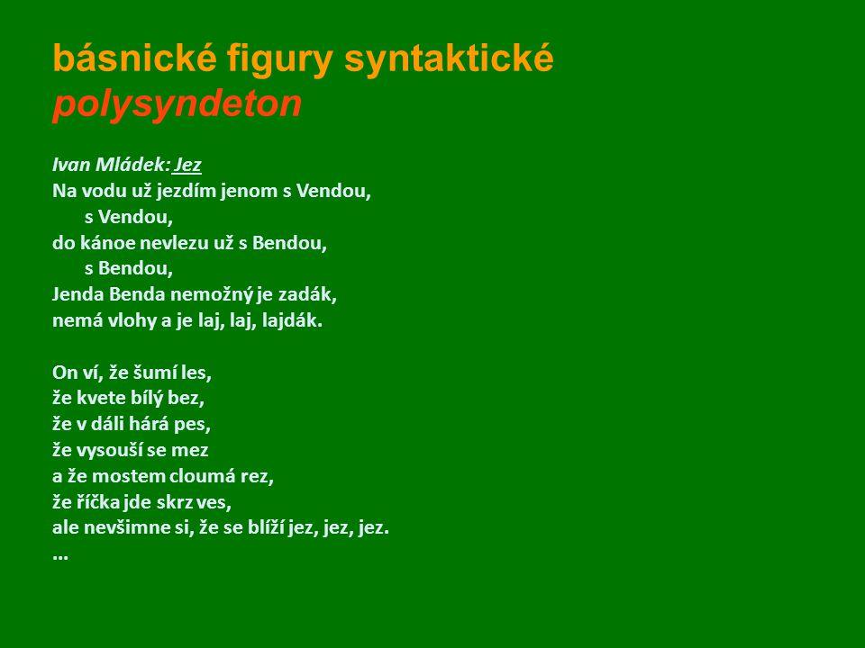 básnické figury syntaktické polysyndeton Ivan Mládek: Jez Na vodu už jezdím jenom s Vendou, s Vendou, do kánoe nevlezu už s Bendou, s Bendou, Jenda Be
