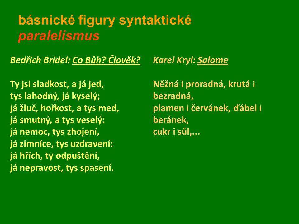 básnické figury syntaktické paralelismus Bedřich Bridel: Co Bůh? Člověk? Ty jsi sladkost, a já jed, tys lahodný, já kyselý; já žluč, hořkost, a tys me