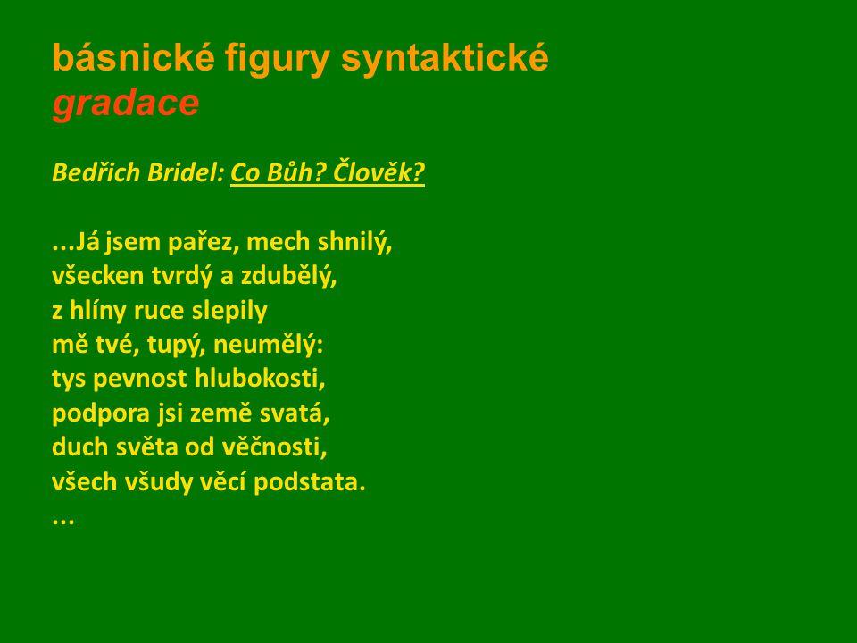 básnické figury syntaktické gradace Bedřich Bridel: Co Bůh? Člověk?...Já jsem pařez, mech shnilý, všecken tvrdý a zdubělý, z hlíny ruce slepily mě tvé