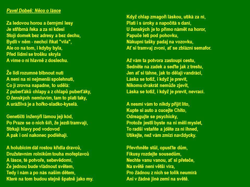 Pavel Dobeš: Něco o lásce Za ledovou horou a černými lesy Je stříbrná řeka a za ní kdesi Stojí domek bez adresy a bez dechu, Bydlí v něm - nechci říka