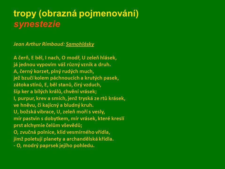 tropy (obrazná pojmenování) synestezie Jean Arthur Rimbaud: Samohlásky A čerň, E běl, I nach, O modř, U zeleň hlásek, já jednou vypovím váš různý vzni