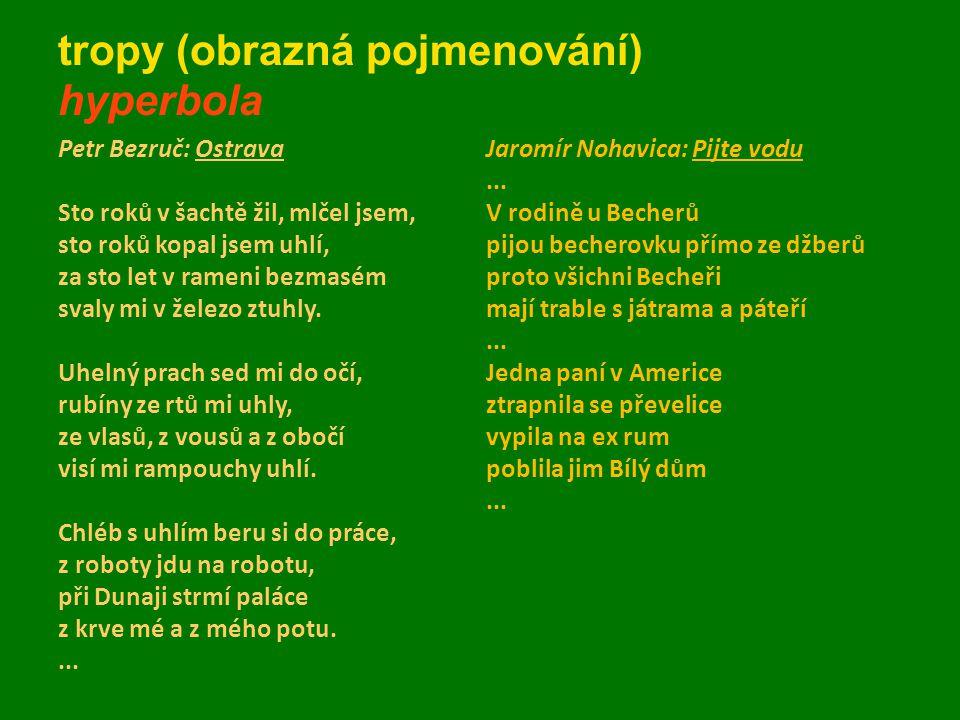 tropy (obrazná pojmenování) hyperbola Petr Bezruč: Ostrava Sto roků v šachtě žil, mlčel jsem, sto roků kopal jsem uhlí, za sto let v rameni bezmasém s