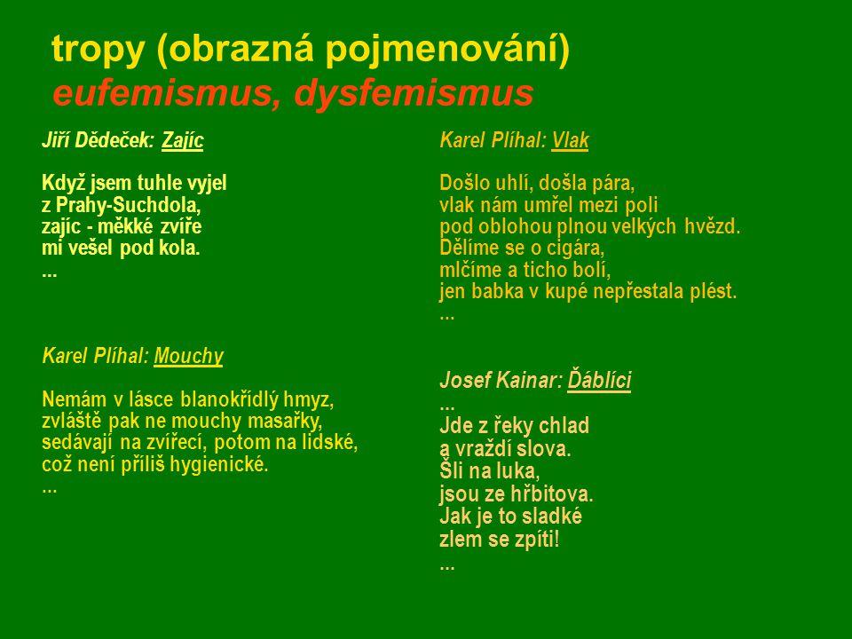 tropy (obrazná pojmenování) eufemismus, dysfemismus Jiří Dědeček: Zajíc Když jsem tuhle vyjel z Prahy-Suchdola, zajíc - měkké zvíře mi vešel pod kola.