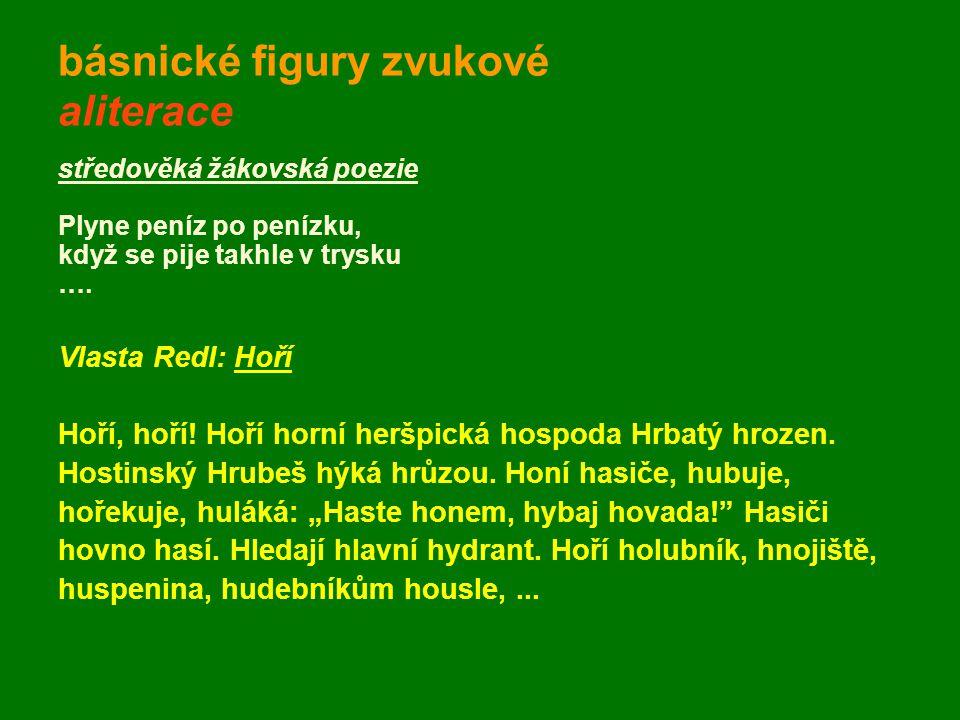 básnické figury zvukové aliterace středověká žákovská poezie Plyne peníz po penízku, když se pije takhle v trysku …. Vlasta Redl: Hoří Hoří, hoří! Hoř