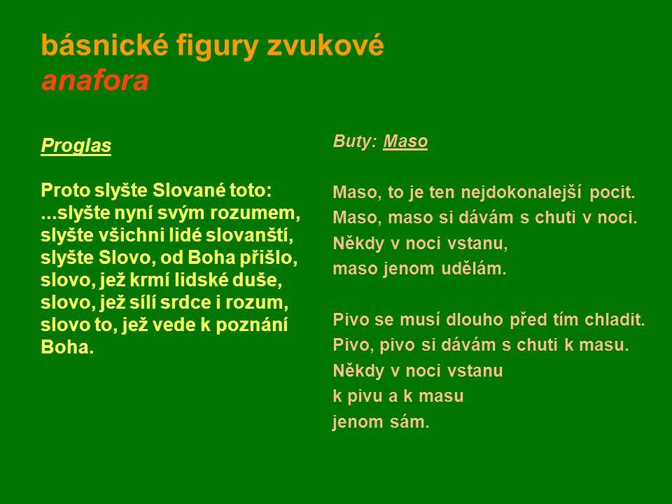 básnické figury zvukové anafora Proglas Proto slyšte Slované toto:...slyšte nyní svým rozumem, slyšte všichni lidé slovanští, slyšte Slovo, od Boha př