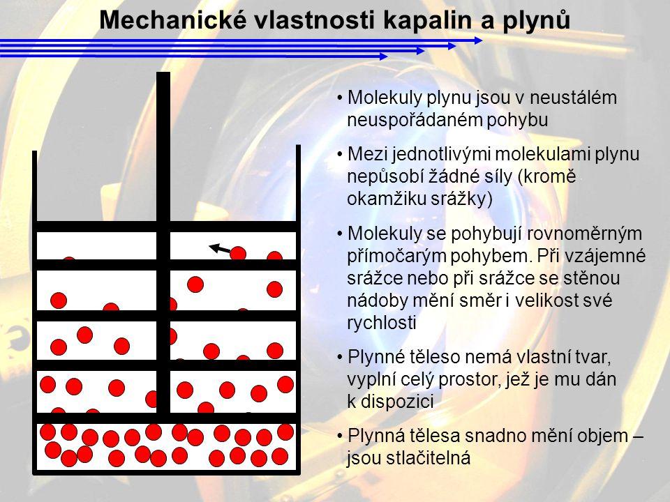 Mechanické vlastnosti kapalin a plynů Molekuly plynu jsou v neustálém neuspořádaném pohybu Mezi jednotlivými molekulami plynu nepůsobí žádné síly (kromě okamžiku srážky) Molekuly se pohybují rovnoměrným přímočarým pohybem.