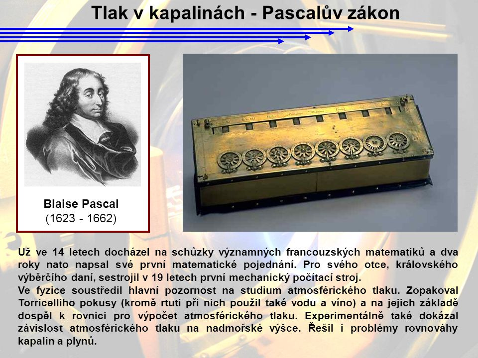 Tlak v kapalinách - Pascalův zákon Blaise Pascal (1623 - 1662) Už ve 14 letech docházel na schůzky významných francouzských matematiků a dva roky nato napsal své první matematické pojednání.