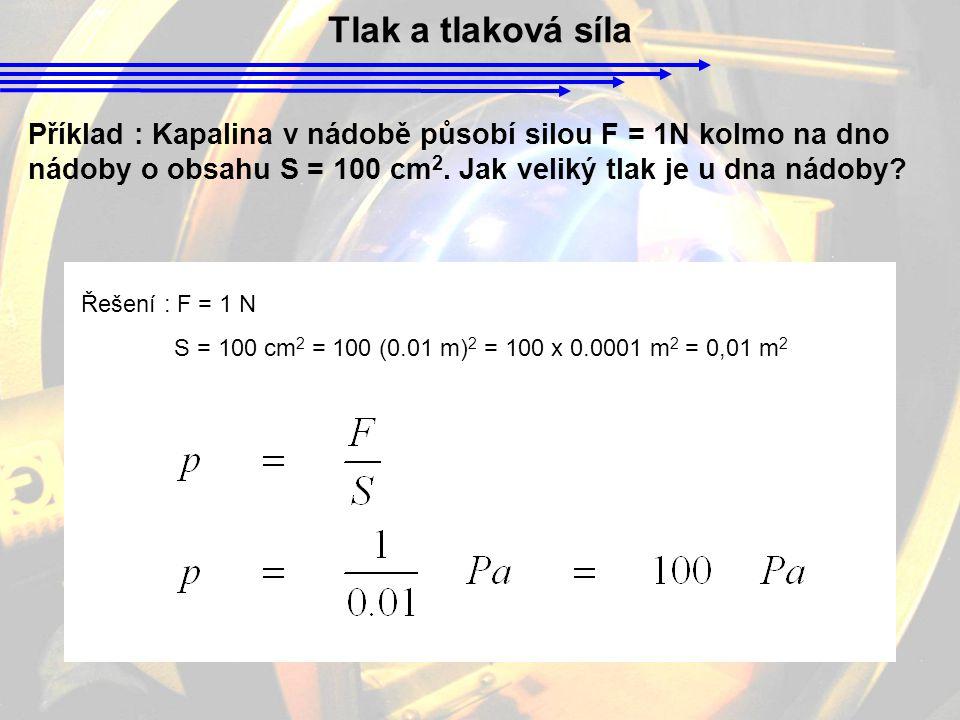 Tlak a tlaková síla Příklad : Kapalina v nádobě působí silou F = 1N kolmo na dno nádoby o obsahu S = 100 cm 2. Jak veliký tlak je u dna nádoby? Řešení