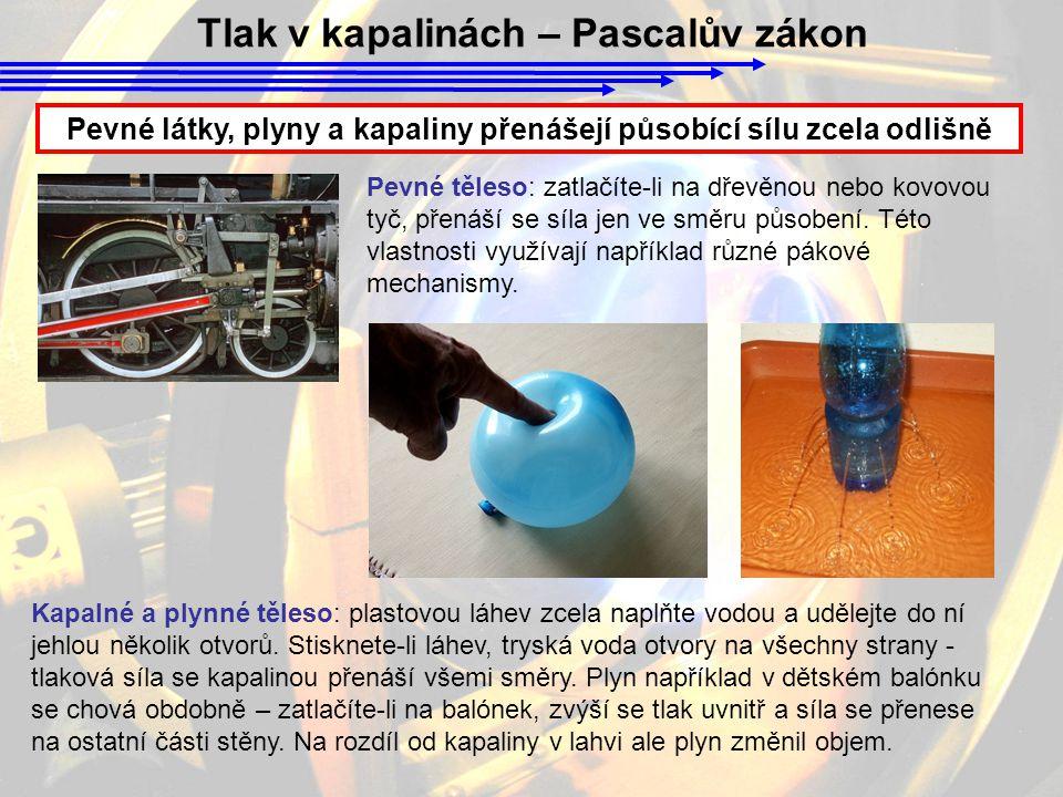 Tlak v kapalinách – Pascalův zákon Pevné látky, plyny a kapaliny přenášejí působící sílu zcela odlišně Kapalné a plynné těleso: plastovou láhev zcela naplňte vodou a udělejte do ní jehlou několik otvorů.