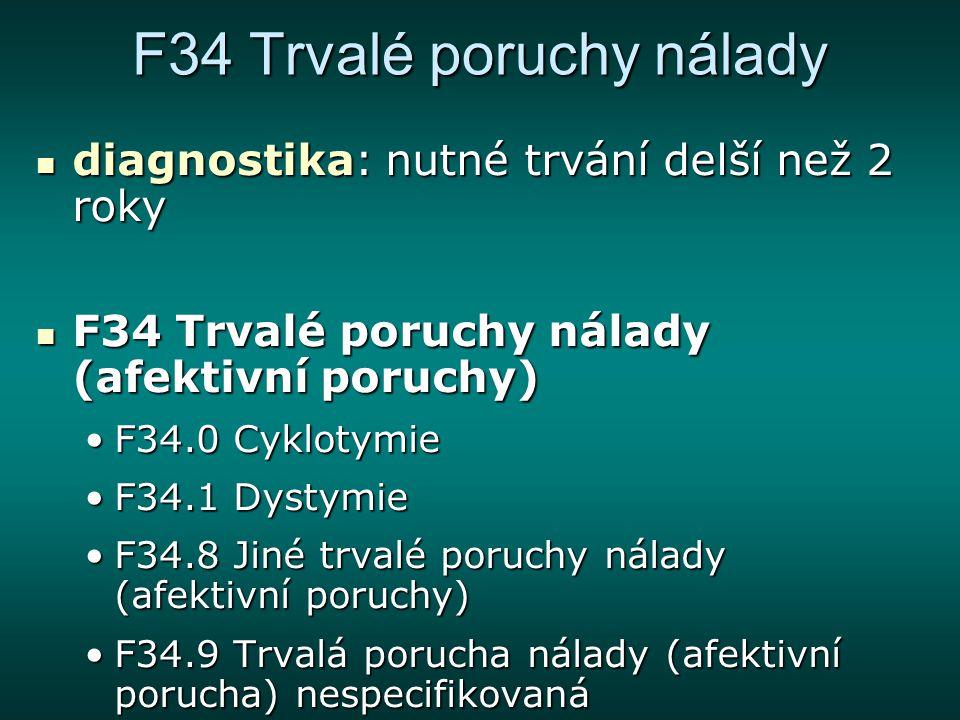 F34 Trvalé poruchy nálady diagnostika: nutné trvání delší než 2 roky diagnostika: nutné trvání delší než 2 roky F34 Trvalé poruchy nálady (afektivní p