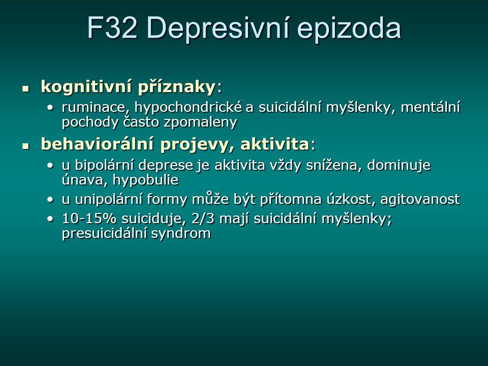 F32 Depresivní epizoda epidemiologie: životní prevalence depresivní poruchy je 17%; riziko rekurence je větší než 50% epidemiologie: životní prevalence depresivní poruchy je 17%; riziko rekurence je větší než 50% etiopatogeneze: etiopatogeneze: příčiny vzniku afektivních poruch jsou biologické i psychosociálnípříčiny vzniku afektivních poruch jsou biologické i psychosociální u depresivní epizody (F32) je výraznější podíl psychosociálních faktorů než u bipolární poruchy (F31)u depresivní epizody (F32) je výraznější podíl psychosociálních faktorů než u bipolární poruchy (F31) patogenetický mechanismus je zřejmě na úrovni alterace exprese genů podílejících se na plasticitě neuronůpatogenetický mechanismus je zřejmě na úrovni alterace exprese genů podílejících se na plasticitě neuronů častější výskyt deprese u řady somatických chorobčastější výskyt deprese u řady somatických chorob