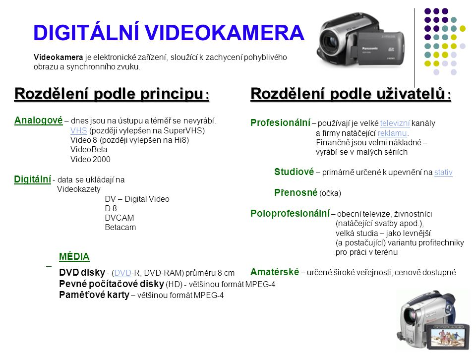 DIGITÁLNÍ VIDEOKAMERA Videokamera je elektronické zařízení, sloužící k zachycení pohyblivého obrazu a synchronního zvuku. Analogové – dnes jsou na úst