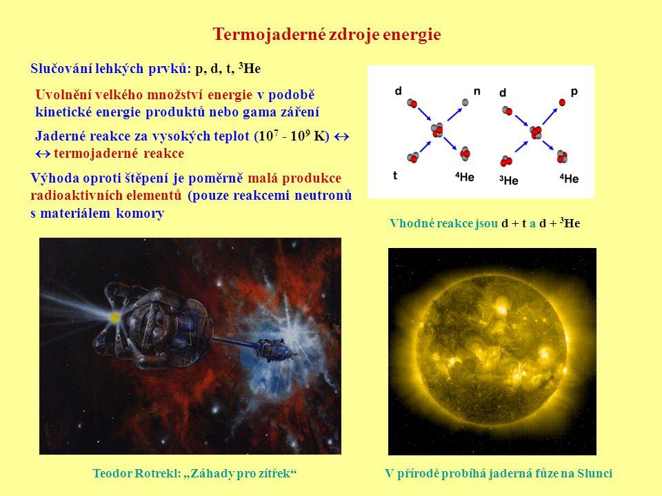 Termojaderné zdroje energie Slučování lehkých prvků: p, d, t, 3 He Vhodné reakce jsou d + t a d + 3 He Jaderné reakce za vysokých teplot (10 7 - 10 9