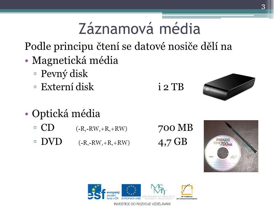 Záznamová média Podle principu čtení se datové nosiče dělí na Magnetická média ▫Pevný disk ▫Externí disk i 2 TB Optická média ▫CD (-R,-RW,+R,+RW) 700 MB ▫DVD (-R,-RW,+R,+RW) 4,7 GB 3