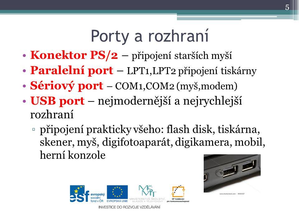 Porty a rozhraní Konektor PS/2 – připojení starších myší Paralelní port – LPT1,LPT2 připojení tiskárny Sériový port – COM1,COM2 (myš,modem) USB port – nejmodernější a nejrychlejší rozhraní ▫připojení prakticky všeho: flash disk, tiskárna, skener, myš, digifotoaparát, digikamera, mobil, herní konzole 5
