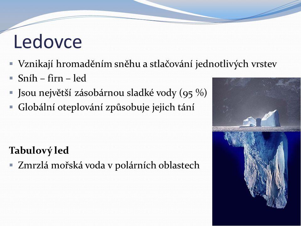 Ledovce  Vznikají hromaděním sněhu a stlačování jednotlivých vrstev  Sníh – firn – led  Jsou největší zásobárnou sladké vody (95 %)  Globální oteplování způsobuje jejich tání Tabulový led  Zmrzlá mořská voda v polárních oblastech