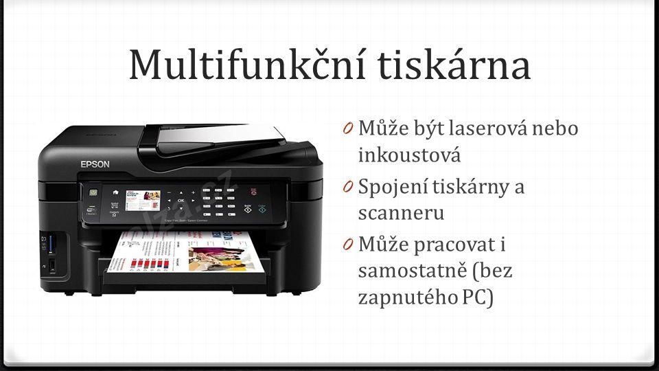 Multifunkční tiskárna 0 Může být laserová nebo inkoustová 0 Spojení tiskárny a scanneru 0 Může pracovat i samostatně (bez zapnutého PC)
