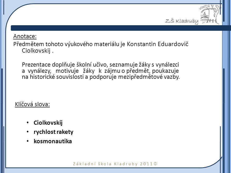 Základní škola Kladruby 2011  Anotace: Předmětem tohoto výukového materiálu je Konstantin Eduardovič Ciolkovskij. Prezentace doplňuje školní učivo, s