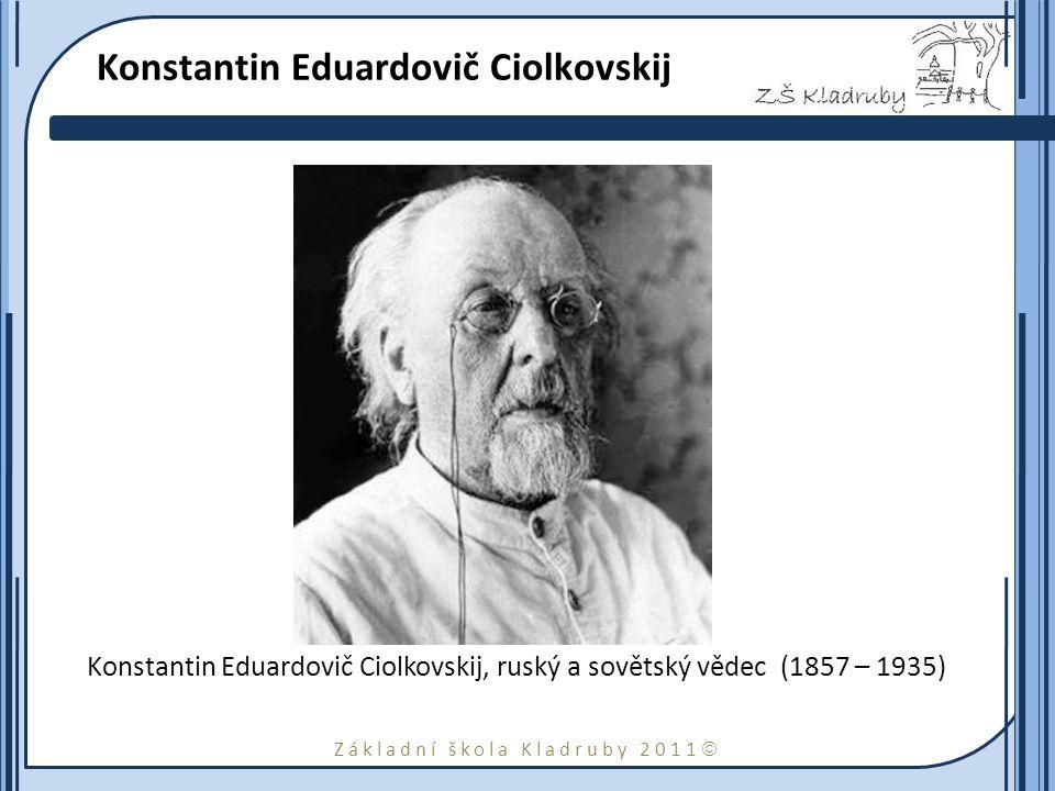 Základní škola Kladruby 2011  Konstantin Eduardovič Ciolkovskij Konstantin Eduardovič Ciolkovskij, ruský a sovětský vědec (1857 – 1935)