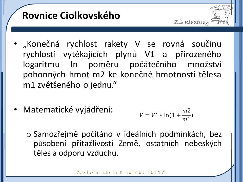 """Základní škola Kladruby 2011  Rovnice Ciolkovského """"Konečná rychlost rakety V se rovná součinu rychlostí vytékajících plynů V1 a přirozeného logaritmu ln poměru počátečního množství pohonných hmot m2 ke konečné hmotnosti tělesa m1 zvětšeného o jednu. Matematické vyjádření: o Samozřejmě počítáno v ideálních podmínkách, bez působení přitažlivosti Země, ostatních nebeských těles a odporu vzduchu."""