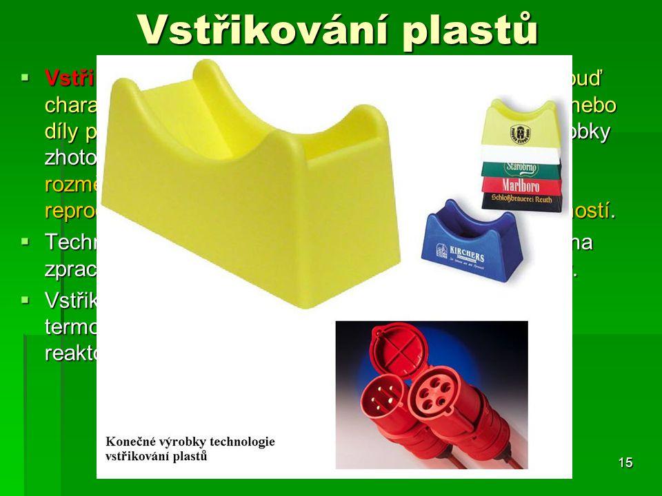 Vstřikování plastů  Vstřikováním se vyrábějí takové výrobky, které mají buď charakter konečného výrobku a nebo jsou polotovary nebo díly pro další zk