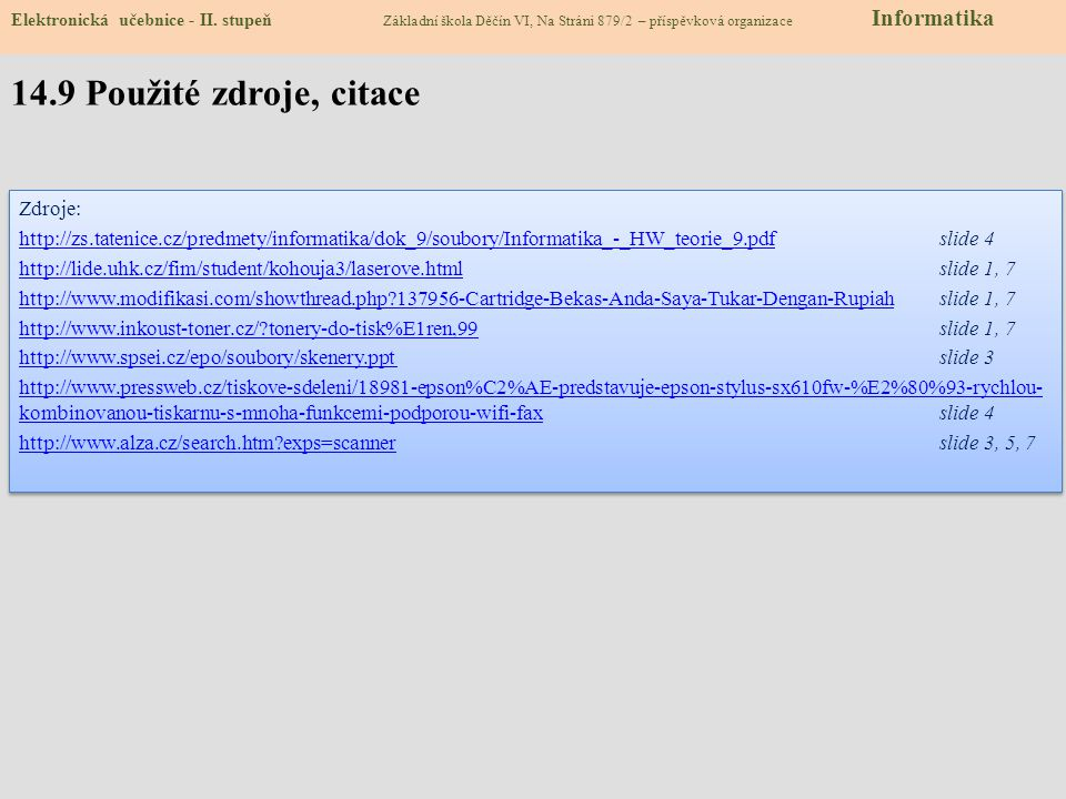 Zdroje: http://zs.tatenice.cz/predmety/informatika/dok_9/soubory/Informatika_-_HW_teorie_9.pdfhttp://zs.tatenice.cz/predmety/informatika/dok_9/soubory/Informatika_-_HW_teorie_9.pdfslide 4 http://lide.uhk.cz/fim/student/kohouja3/laserove.htmlhttp://lide.uhk.cz/fim/student/kohouja3/laserove.htmlslide 1, 7 http://www.modifikasi.com/showthread.php?137956-Cartridge-Bekas-Anda-Saya-Tukar-Dengan-Rupiahhttp://www.modifikasi.com/showthread.php?137956-Cartridge-Bekas-Anda-Saya-Tukar-Dengan-Rupiah slide 1, 7 http://www.inkoust-toner.cz/?tonery-do-tisk%E1ren,99http://www.inkoust-toner.cz/?tonery-do-tisk%E1ren,99slide 1, 7 http://www.spsei.cz/epo/soubory/skenery.ppt http://www.spsei.cz/epo/soubory/skenery.ppt slide 3 http://www.pressweb.cz/tiskove-sdeleni/18981-epson%C2%AE-predstavuje-epson-stylus-sx610fw-%E2%80%93-rychlou- kombinovanou-tiskarnu-s-mnoha-funkcemi-podporou-wifi-faxhttp://www.pressweb.cz/tiskove-sdeleni/18981-epson%C2%AE-predstavuje-epson-stylus-sx610fw-%E2%80%93-rychlou- kombinovanou-tiskarnu-s-mnoha-funkcemi-podporou-wifi-faxslide 4 http://www.alza.cz/search.htm?exps=scannerhttp://www.alza.cz/search.htm?exps=scannerslide 3, 5, 7 Zdroje: http://zs.tatenice.cz/predmety/informatika/dok_9/soubory/Informatika_-_HW_teorie_9.pdfhttp://zs.tatenice.cz/predmety/informatika/dok_9/soubory/Informatika_-_HW_teorie_9.pdfslide 4 http://lide.uhk.cz/fim/student/kohouja3/laserove.htmlhttp://lide.uhk.cz/fim/student/kohouja3/laserove.htmlslide 1, 7 http://www.modifikasi.com/showthread.php?137956-Cartridge-Bekas-Anda-Saya-Tukar-Dengan-Rupiahhttp://www.modifikasi.com/showthread.php?137956-Cartridge-Bekas-Anda-Saya-Tukar-Dengan-Rupiah slide 1, 7 http://www.inkoust-toner.cz/?tonery-do-tisk%E1ren,99http://www.inkoust-toner.cz/?tonery-do-tisk%E1ren,99slide 1, 7 http://www.spsei.cz/epo/soubory/skenery.ppt http://www.spsei.cz/epo/soubory/skenery.ppt slide 3 http://www.pressweb.cz/tiskove-sdeleni/18981-epson%C2%AE-predstavuje-epson-stylus-sx610fw-%E2%80%93-rychlou- kombinovanou-tiskarnu-s-mno