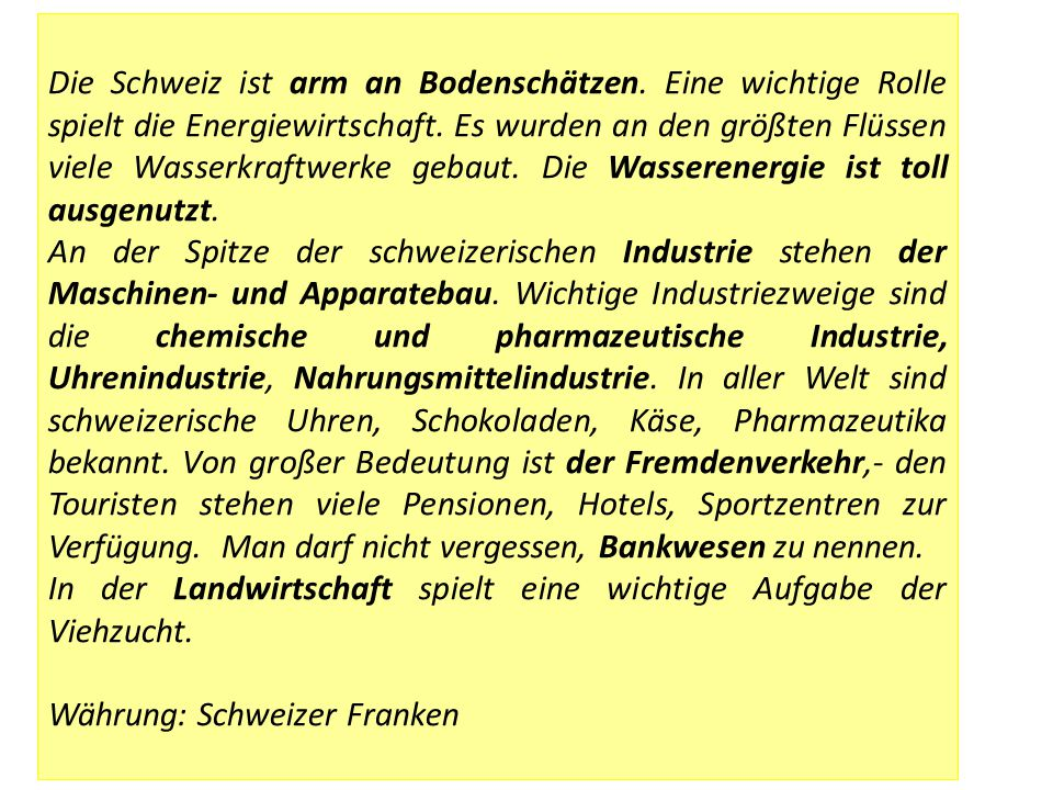 Die Schweiz ist arm an Bodenschätzen. Eine wichtige Rolle spielt die Energiewirtschaft. Es wurden an den größten Flüssen viele Wasserkraftwerke gebaut