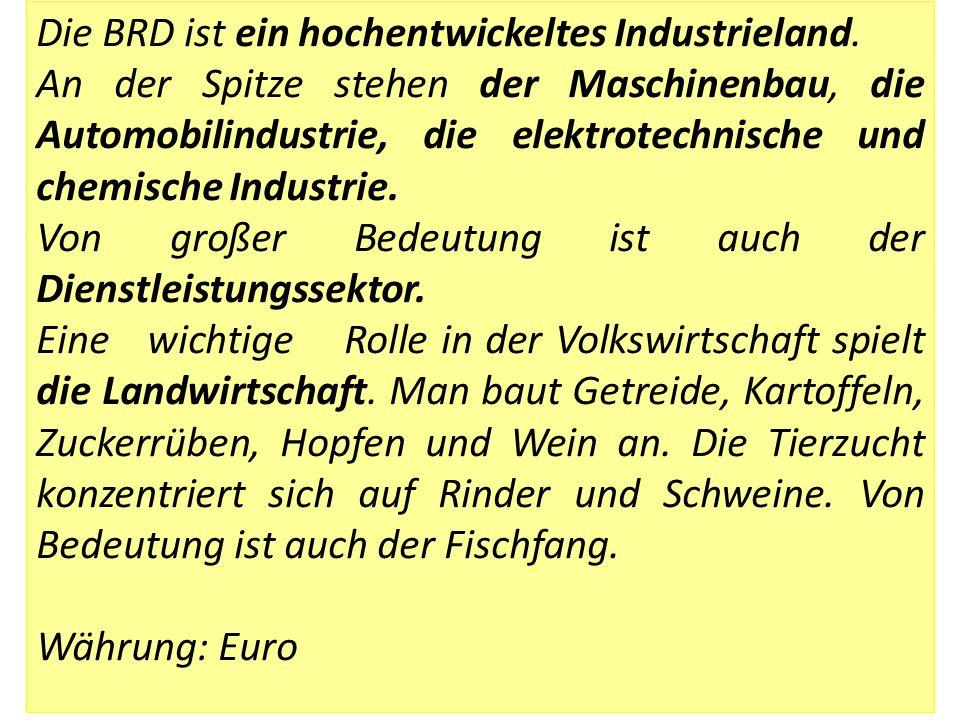 Die BRD ist ein hochentwickeltes Industrieland. An der Spitze stehen der Maschinenbau, die Automobilindustrie, die elektrotechnische und chemische Ind