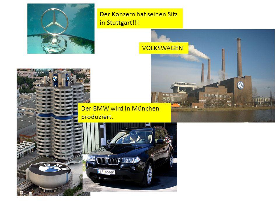 Der Konzern hat seinen Sitz in Stuttgart!!! VOLKSWAGEN Der BMW wird in München produziert.