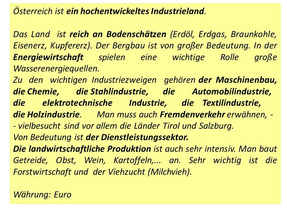 Österreich ist ein hochentwickeltes Industrieland. Das Land ist reich an Bodenschätzen (Erdöl, Erdgas, Braunkohle, Eisenerz, Kupfererz). Der Bergbau i