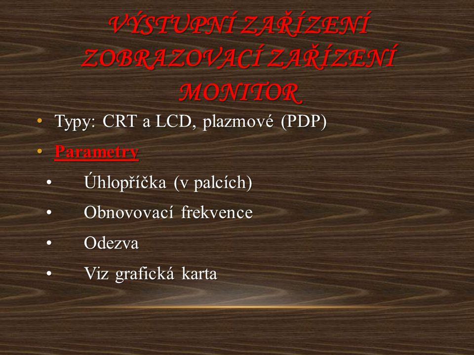 VÝSTUPNÍ ZAŘÍZENÍ ZOBRAZOVACÍ ZAŘÍZENÍ MONITOR Typy: CRT a LCD, plazmové (PDP) Typy: CRT a LCD, plazmové (PDP) Parametry Parametry Úhlopříčka (v palcí