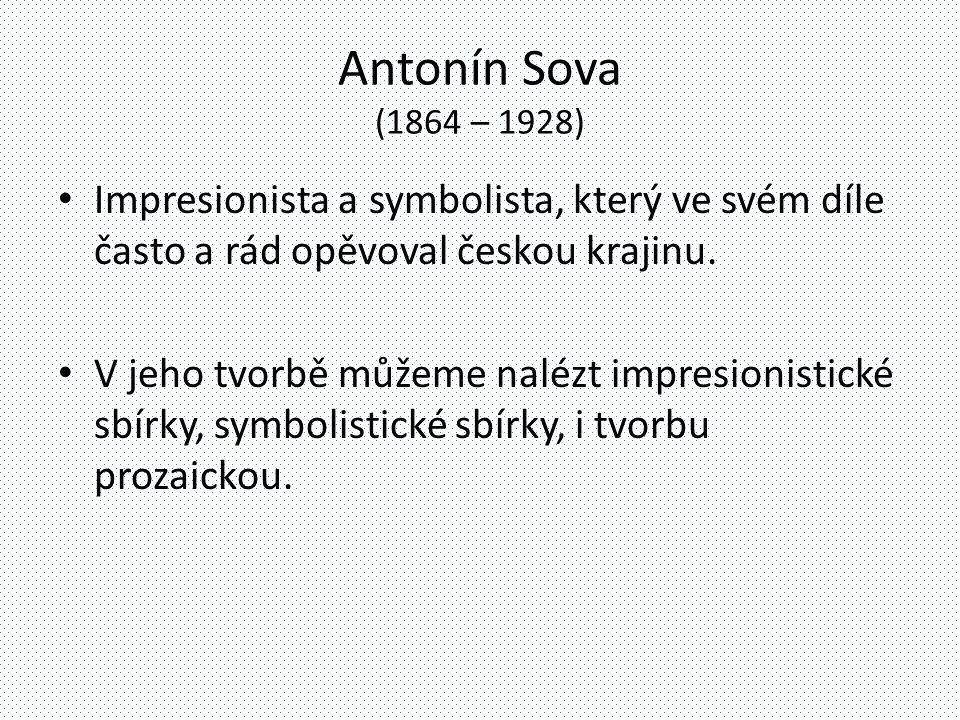 Antonín Sova (1864 – 1928) Impresionista a symbolista, který ve svém díle často a rád opěvoval českou krajinu. V jeho tvorbě můžeme nalézt impresionis