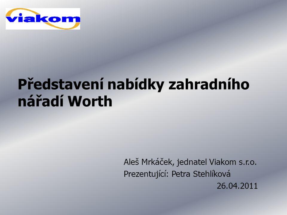Představení nabídky zahradního nářadí Worth Aleš Mrkáček, jednatel Viakom s.r.o. Prezentující: Petra Stehlíková 26.04.2011