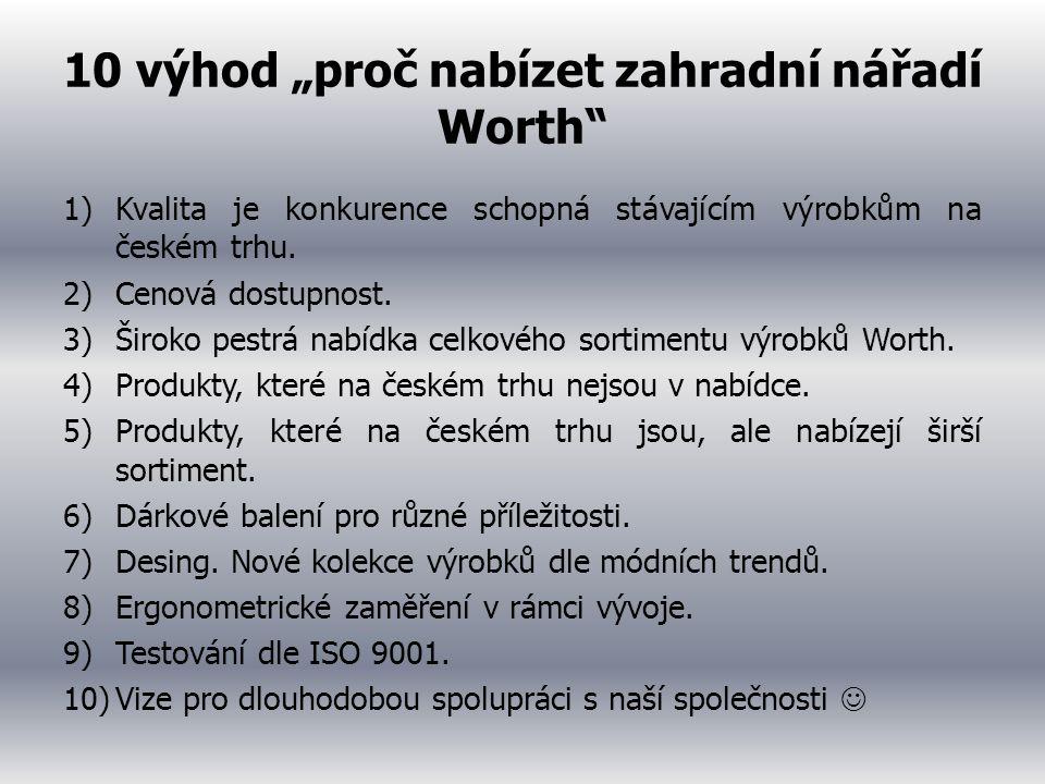 """10 výhod """"proč nabízet zahradní nářadí Worth"""" 1)Kvalita je konkurence schopná stávajícím výrobkům na českém trhu. 2)Cenová dostupnost. 3)Široko pestrá"""