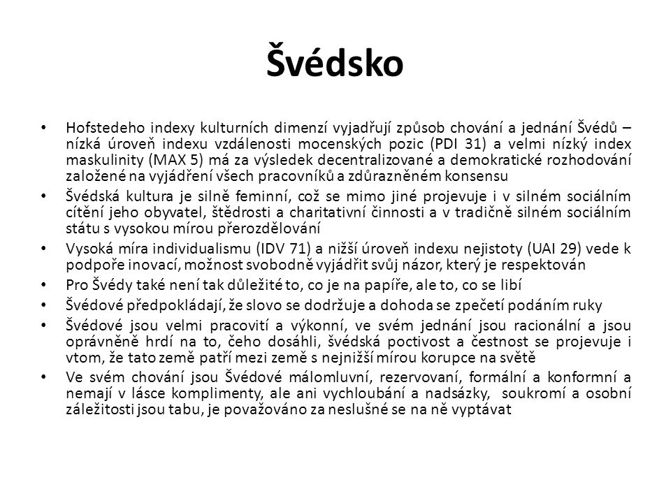 Švédsko Hofstedeho indexy kulturních dimenzí vyjadřují způsob chování a jednání Švédů – nízká úroveň indexu vzdálenosti mocenských pozic (PDI 31) a ve