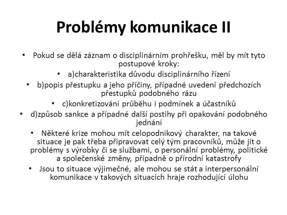 Problémy komunikace III Pasivní a nepřímé strategie (nevede k přímé diskusi o problému) 1)nechat problémy rozplynout, problém zmizí sám od sebe, bez nějakého aktivního úsilí, problém je zamítnutý jako nedůležitý, pohrdání problémem 2)empatické přizpůsobení a porozumění mezi oběma stranami, problém se vyšetří bez nutné reciproční antagonistické komunikace 3)vyvarování se problémů, minimalizování záporných reakcí partnera, problém je tolerován jako nezbytné zlo 4)vyhýbání se lidem, s nimiž bychom se do sporů mohli dostat 5)nepřímá strategie v podobě narážek, formou neverbální komunikace 6)zlehčování a žertování, účastník neodkrývá úplně své pocity, problém se zdá být méně vážný, než ve skutečnosti je 7)submisivní reagování v podobě transparentní slabosti, jako je pláč, naprosté podřízení, poddajnost